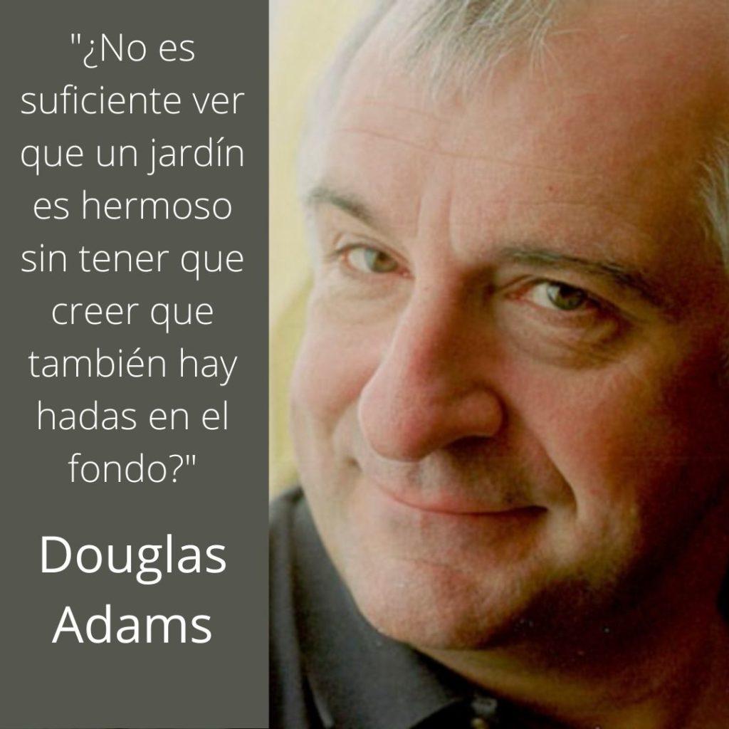 No es suficiente ver que un jardín es hermoso sin tener que creer que también hay hadas en el fondo Douglas Adams